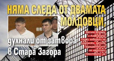 Няма следа от двамата молдовци, духнали от затвора в Стара Загора