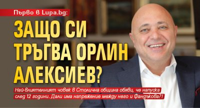 Първо в Lupa.bg: Защо си тръгва Орлин Алексиев?