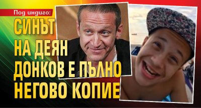 Под индиго: Синът на Деян Донков е пълно негово копие