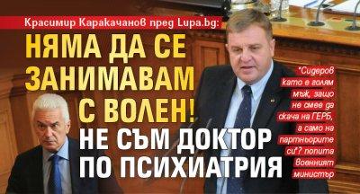 Красимир Каракачанов: Няма да се занимавам с Волен, не съм доктор по психиатрия