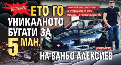Фотобомба! Ето го уникалното бугати за 5 млн. на Ваньо Алексиев (СНИМКИ)