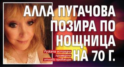 Алла Пугачова позира по нощница на 70 г.