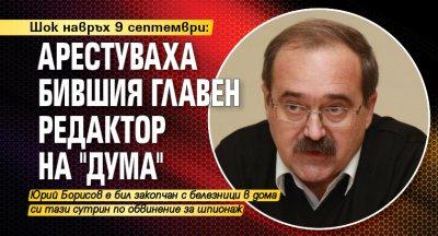 """Шок навръх 9 септември: Арестуваха бившия главен редактор на """"Дума"""""""