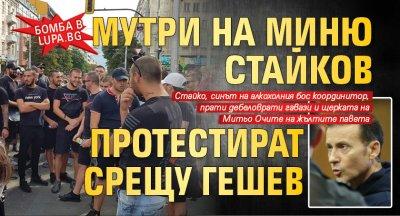 БОМБА В LUPA.BG Мутри на Миню Стайков протестират срещу Гешев