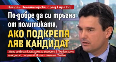 Найден Зеленогорски пред Lupa.bg: По-добре да си тръгна от политиката, ако подкрепя ляв кандидат