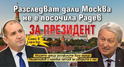 Само в Lupa.bg: Разследват дали Москва не е посочила Радев за президент