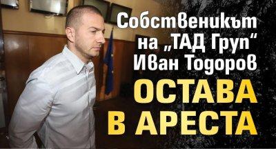"""Собственикът на """"ТАД Груп"""" Иван Тодоров остава в ареста"""
