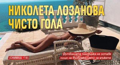 Николета Лозанова чисто гола (Снимка 18+)