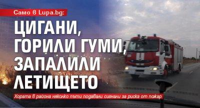 Само в Lupa.bg: Цигани, горили гуми, запалили летището