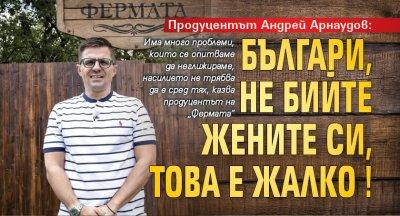 Продуцентът Андрей Арнаудов: Българи, не бийте жените си, това е жалко!
