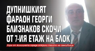 Дупнишкият фараон Георги Близнаков скочи от 7-ия етаж на блок
