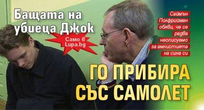Само в Lupa.bg: Бащата на убиеца Джок го прибира със самолет
