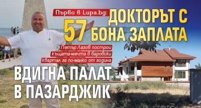 Първо в Lupa.bg: Докторът с 57 бона заплата вдигна палат в Пазарджик