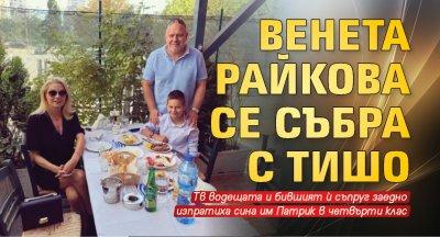 Венета Райкова се събра с Тишо