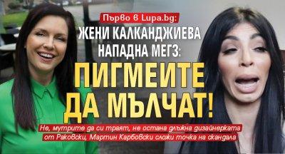 Първо в Lupa.bg: Жени Калканджиева нападна Мегз: Пигмеите да мълчат!