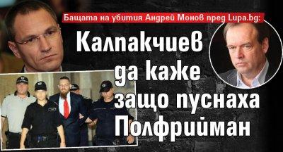 Бащата на убития Андрей Монов пред Lupa.bg: Калпакчиев да каже защо пуснаха Полфрийман