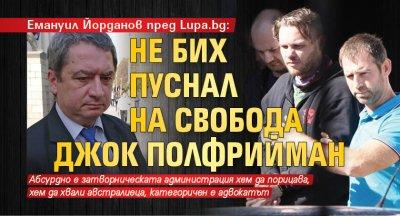 Емануил Йорданов пред Lupa.bg: Не бих пуснал на свобода Джок Полфрийман