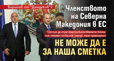 """Борисов от """"Дондуков""""2: Членството на Северна Македония в ЕС не може да е за наша сметка"""