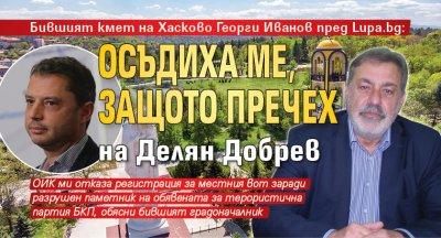 Бившият кмет на Хасково Георги Иванов пред Lupa.bg: Осъдиха ме, защото пречех на Делян Добрев