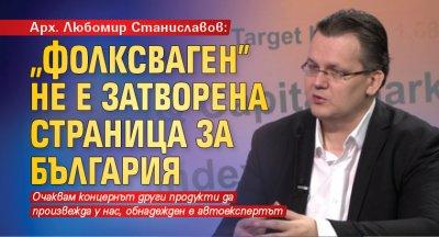"""Арх. Любомир Станиславов: """"Фолксваген"""" не е затворена страница за България"""