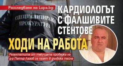 Удар на Lupa.bg: Кардиологът с фалшивите стентове ходи на работа
