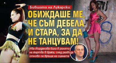 Бившата на Лукарски: Обиждаше ме, че съм стара и дебела, за да не танцувам!