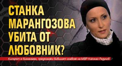 Версия пред Lupa.bg: Станка Марангозова убита от любовник?