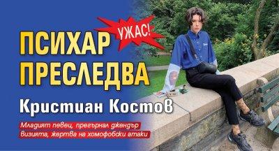 УЖАС! Психар преследва Кристиан Костов