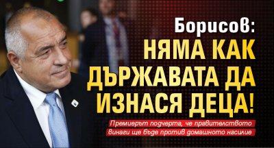 Борисов: Няма как държавата да изнася деца!