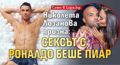Само в Lupa.bg: Николета Лозанова призна: Сексът с Роналдо беше пиар