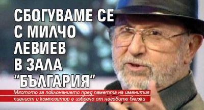 """Сбогуваме се с Милчо Левиев в зала """"България"""""""