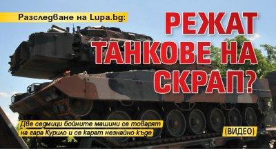 Разследване на Lupa.bg: Режат танкове на скрап? (ВИДЕО)