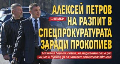 Алексей Петров на разпит в спецпрокуратурата заради Прокопиев (СНИМКИ)
