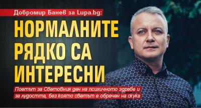 Добромир Банев за Lupa.bg: Нормалните рядко са интересни