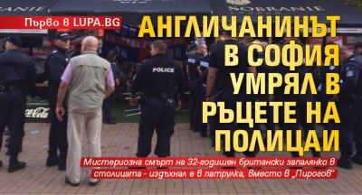 Първо в LUPA.BG Англичанинът в София умрял в ръцете на полицаи