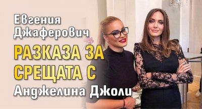 Евгения Джаферович разказа за срещата с Анджелина Джоли