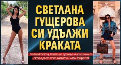 Светлана Гущерова си удължи краката