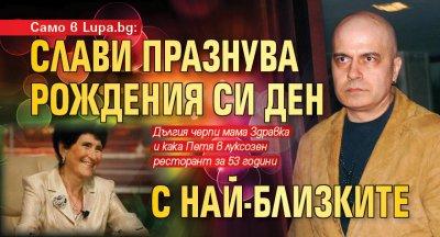 Само в Lupa.bg: Слави празнува рождения си ден с най-близките