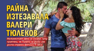 Райна изтезавала Валери Тюлеков