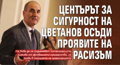 Центърът за сигурност на Цветанов осъди проявите на расизъм