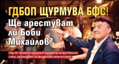 ГДБОП щурмува БФС! Ще арестуват ли Боби Михайлов?