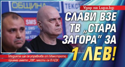 "Удар на Lupa.bg: Слави взе ТВ ""Стара Загора"" за 1 лев!"