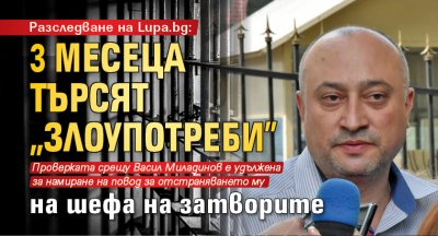 """Разследване на Lupa.bg: 3 месеца търсят """"злоупотреби"""" на шефа на затворите"""