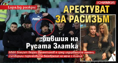 Lupa.bg разкри: Арестуват за расизъм бившия на Русата Златка (СНИМКИ)