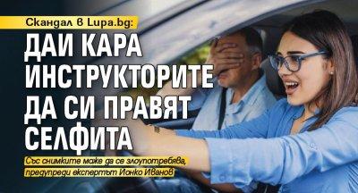Скандал в Lupa.bg: ДАИ кара инструкторите да си правят селфита