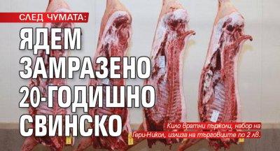 СЛЕД ЧУМАТА: Ядем замразено 20-годишно свинско