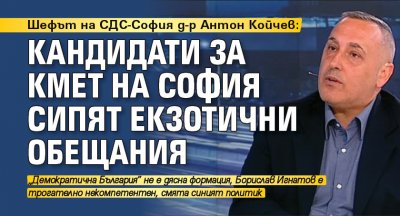 Шефът на СДС-София д-р Антон Койчев: Кандидати за кмет на София сипят еткзотични обещания