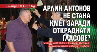 Скандал в Lupa.bg: Арлин Антонов не стана кмет заради откраднати гласове?