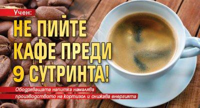 Учен: Не пийте кафе преди 9 сутринта!
