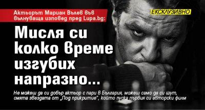 Актьорът Мариан Вълев във вълнуваща изповед пред Lupa.bg: Мисля си колко време изгубих напразно...